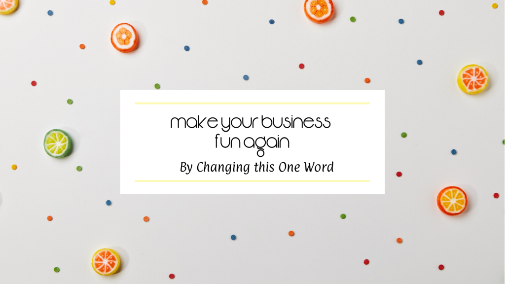 Make Your Biz Fun Again by Changing this One Word